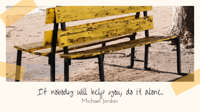 If nobody will help you do it alone. - 20 Quotes About Feeling Left Out to Give You Spirit