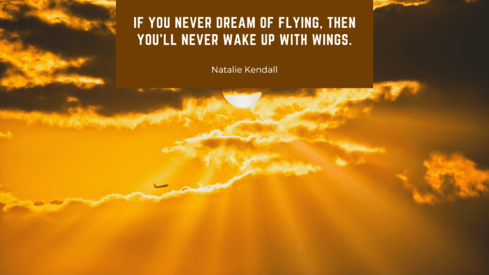 If you never dream of flying then youll never wake up with wings. - 28 Wings Quotes to Give Spirit on Life