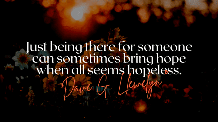 Just being there for someone can sometimes bring hope when all seems hopeless. - 16 Quotes About Always Being There As Inspirational