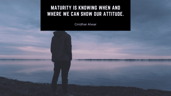 Maturity is knowing when and where we can show our attitude. - 54 Maturity Quotes Help You Become a Mature Person