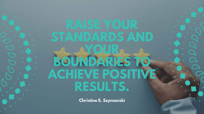 Raise your standards and your boundaries to achieve positive results. - 30 Quotes About Standard For Getting Good Life