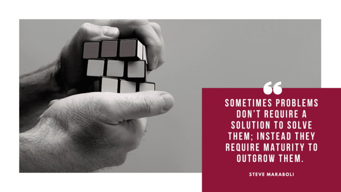 Sometimes problems dont require a solution to solve them instead they require maturity to outgrow them. - 54 Maturity Quotes Help You Become a Mature Person