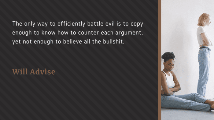 The only way to efficiently battle evil is to copy enough to know how to counter each argument yet not enough to believe all the bullshit. - 45 Quotes About Battles | Inspiration Quotes