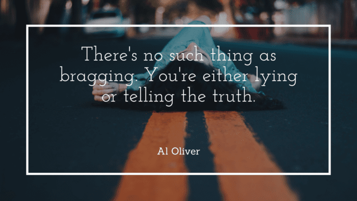 Theres no such thing as bragging. Youre either lying or telling the truth. - 25 Quotes About Bragging to Show How Bad the Brag for Yourself and People Around