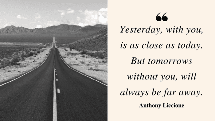 Yesterday with you is as close as today. But tomorrows without you will always be far away. - 49 Tomorrow Quotes to Give Inspire and Motivated