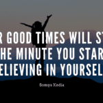 Your Good Times will start the Minute you start Believing in Yourself - 50 Good Times Quotes | Wise And Insightful Quotes