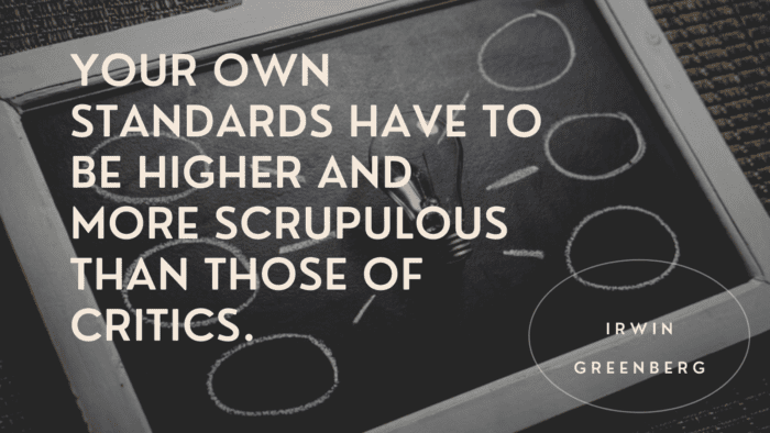 Your own standards have to be higher and more scrupulous than those of critics. - 30 Quotes About Standard For Getting Good Life