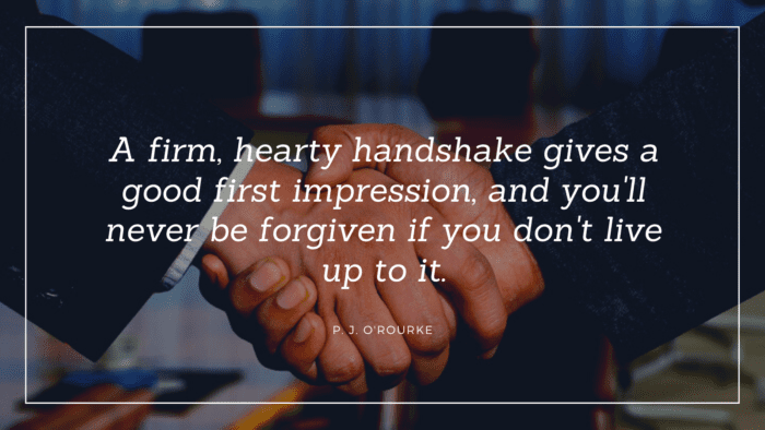A firm hearty handshake gives a good first impression and youll never be forgiven if you dont live up to it. - 31 First Impression Quotes as Your Spirit