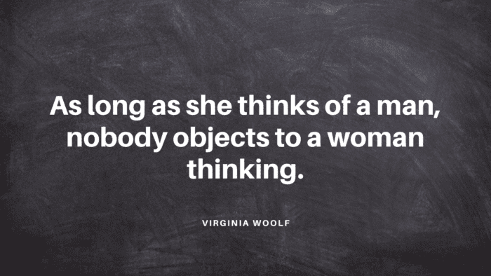 As long as she thinks of a man nobody objects to a woman thinking. - 28 Dignity Quotes from Famous People that will Inspire You