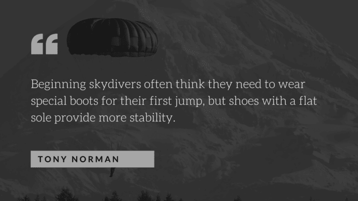 Beginning skydivers often think they need to wear special boots for their first jump but shoes with a flat sole provide more stability. - 26 Skydiving Quotes to give You Courage