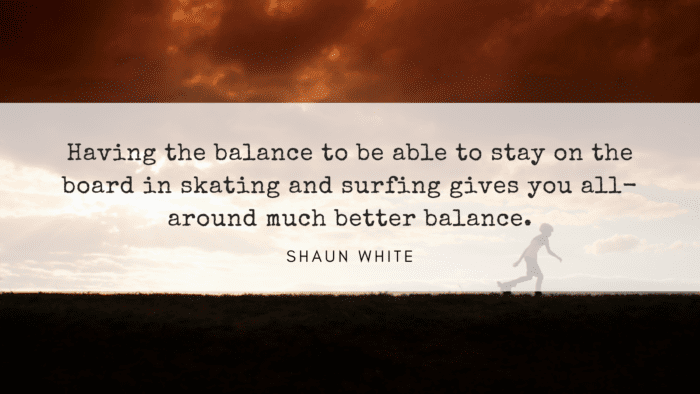 Having the balance to be able to stay on the board in skating and surfing gives you all around much better balance. - 27 Quotes About Skating to give You Inspiration and Motivation