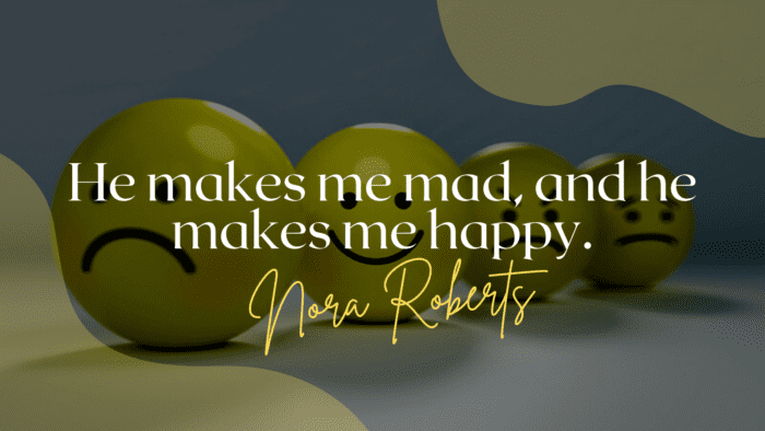 He makes me mad and he makes me happy. - 24 He Makes Me Happy Quotes for Your Love or Partner