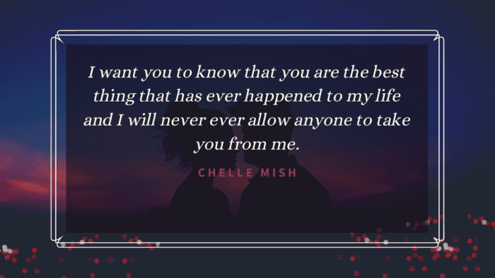 I want you to know that you are the best thing that has ever happened to my life and I will never ever allow anyone to take you from me. - 20 I Want You Quotes to Show Your Love