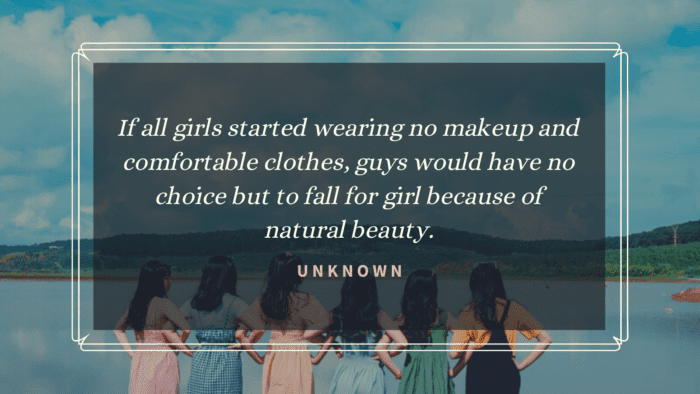 If all girls started wearing no makeup and comfortable clothes guys would have no choice but to fall for girl because of natural beauty. - 20 No Makeup Quotes to Remind You that Beauty must Natural