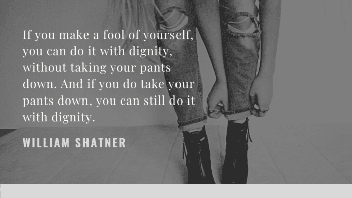 If you make a fool of yourself you can do it with dignity without taking your pants down. And if you do take your pants down you can still do it with dignity. - 28 Dignity Quotes from Famous People that will Inspire You