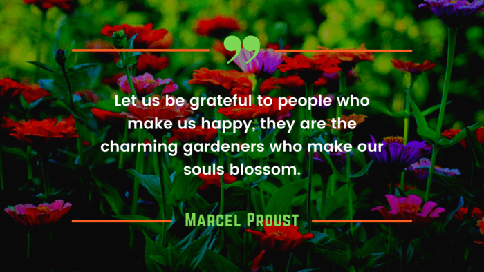 Let us be grateful to people who make us happy they are the charming gardeners who make our souls blossom. - 24 He Makes Me Happy Quotes for Your Love or Partner