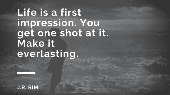 Life is a first impression. You get one shot at it. Make it everlasting. - 31 First Impression Quotes as Your Spirit