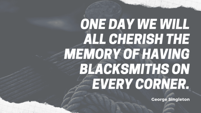 One day we will all cherish the memory of having blacksmiths on every corner. - 20 Quotes about Cherish Memories for Giving Inspirations and Motivations