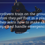 Skydivers train on the ground before they set foot in a plane. They learn how to make safe jumps and handle emergencies. - 26 Skydiving Quotes to give You Courage