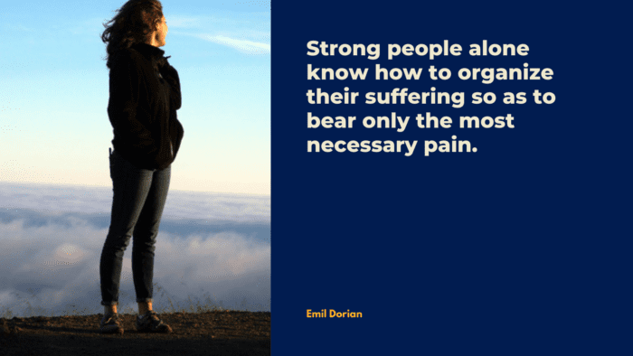 Strong people alone know how to organize their suffering so as to bear only the most necessary pain. - 32 Suffering Quotes to Help You Prevail Over Torment