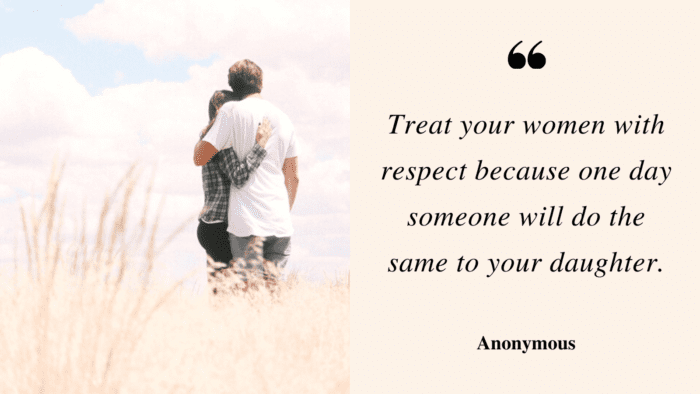 Treat your women with respect because one day someone will do the same to your daughter. - 28 Quotes About Respect Women to Show How Important Women for You