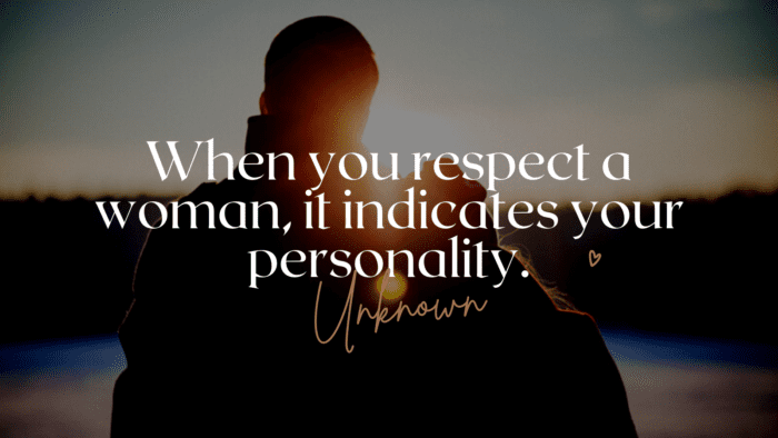 When you respect a woman it indicates your personality. - 28 Quotes About Respect Women to Show How Important Women for You