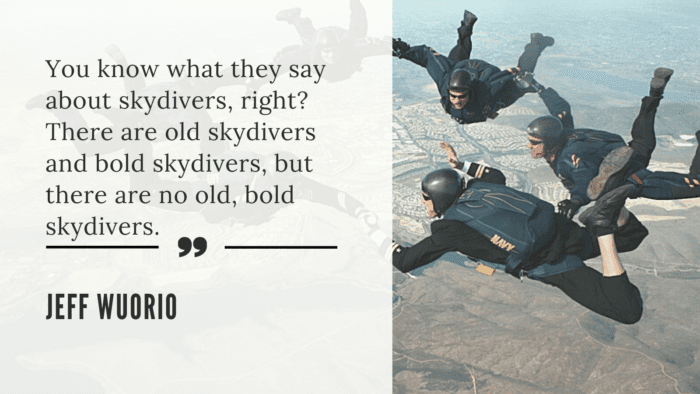 You know what they say about skydivers right There are old skydivers and bold skydivers but there are no old bold skydivers. - 26 Skydiving Quotes to give You Courage