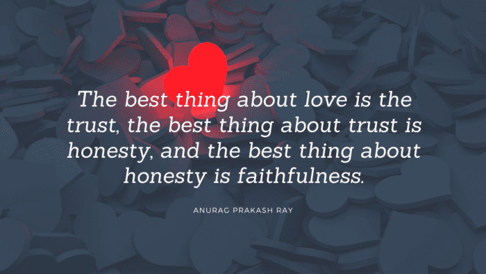 The best thing about love is the trust the best thing about trust is honesty and the best thing about honesty is faithfulness. - 30 Faithful Quotes in a Relationship, Important for your Partner