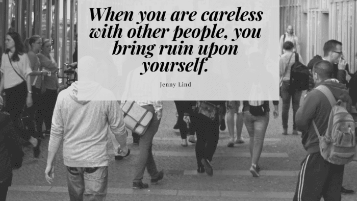 When you are careless with other people you bring ruin upon yourself. - 30 Careless Quotes help Change Your Careless Habit with Consequence of it