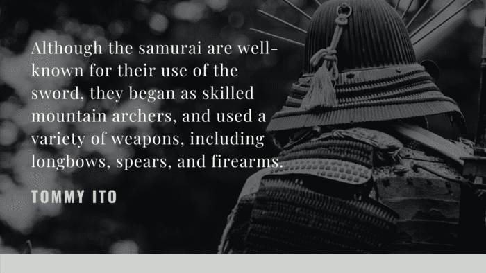 Although the samurai are well known for their use of the sword they began as skilled mountain archers and used a variety of weapons including longbows spears and firearms. - 30 Samurai Quotes as Mental and Physical Strength