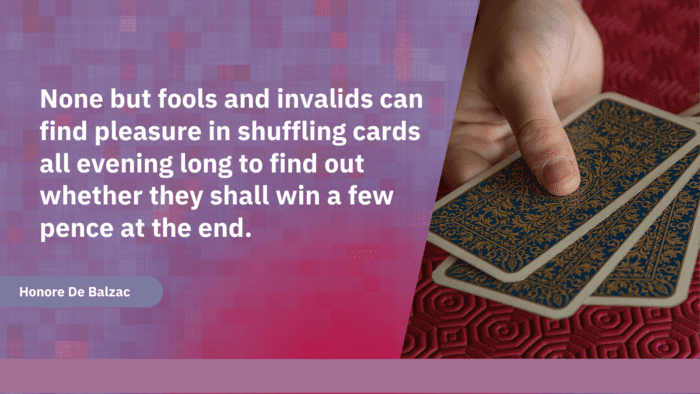 None but fools and invalids can find pleasure in shuffling cards all evening long to find out whether they shall win a few pence at the end. - 25 Gambling Quotes show how Bad become a Gambler