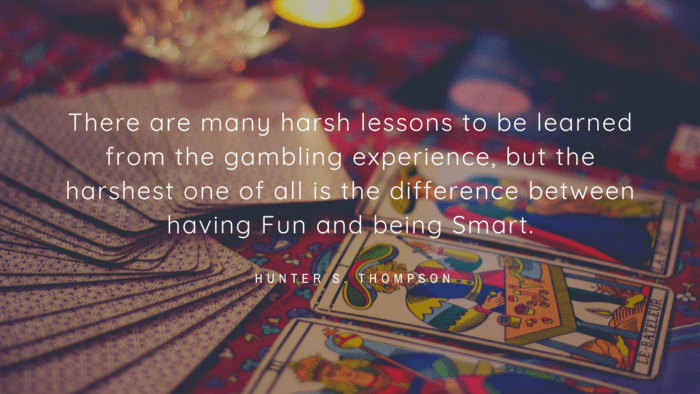 There are many harsh lessons to be learned from the gambling experience but the harshest one of all is the difference between having Fun and being Smart. - 25 Gambling Quotes show how Bad become a Gambler