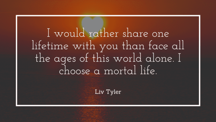I would rather share one lifetime with you than face all the ages of this world alone. I choose a mortal life. - 20 Compliment Quotes for Your Love from Famous People