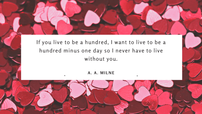 If you live to be a hundred I want to live to be a hundred minus one day so I never have to live without you. - 20 Compliment Quotes for Your Love from Famous People
