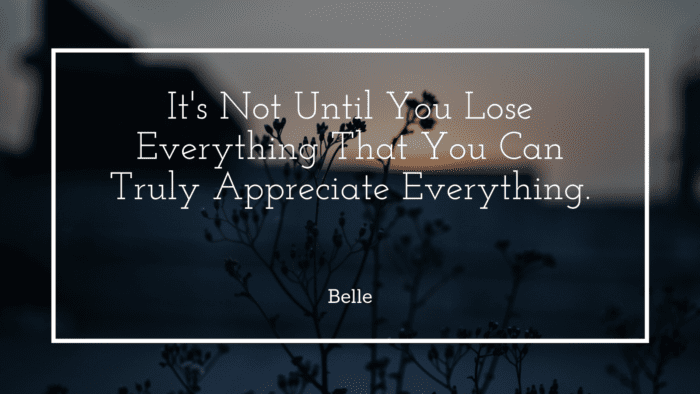 Its Not Until You Lose Everything That You Can Truly Appreciate Everything. - 30 Wise Quotes from Disney Princess as Inspiration and Motivation