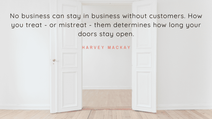 No business can stay in business without customers. How you treat or mistreat them determines how long your doors stay open. - 18 Quotes that Show You How Bad a Mistreat