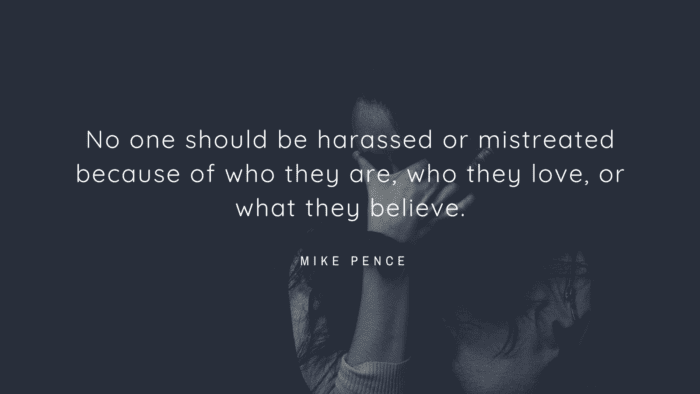 No one should be harassed or mistreated because of who they are who they love or what they believe. - 18 Quotes that Show You How Bad a Mistreat